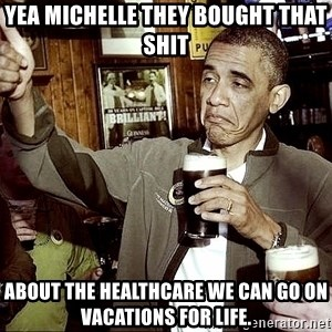 Drunk Obama  - Yea Michelle they bought that shit About the healthcare we can go on vacations for life.