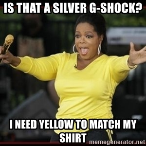 Overly-Excited Oprah!!!  - IS THAT A SILVER G-SHOCK? I NEED YELLOW TO MATCH MY SHIRT