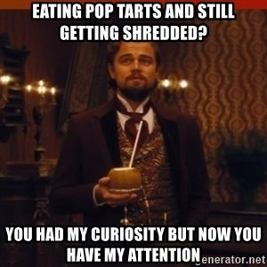 you had my curiosity dicaprio - Eating pop tarts and still getting shredded? YOu had my curiosity but now you have my attention