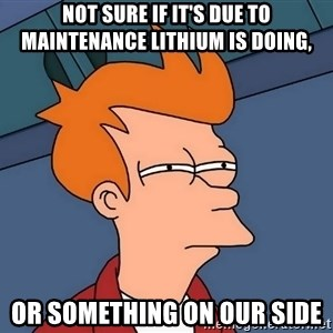 Futurama Fry - not sure if it's due to maintenance lithium is doing, or something on our side