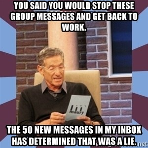 maury povich lol - You said you would stop these group messages and get back to work. The 50 new messages in my inbox has determined that was a lie.