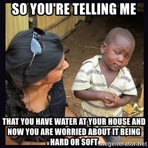 Skeptical third-world kid - so you're telling me that you have water at your house and now you are worried about it being hard or soft
