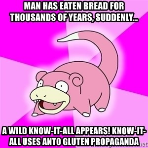 Slowpoke - Man has eaten bread for thousands of years, suddenly... A wild know-it-all appears! Know-it-all uses anto gluten propaganda