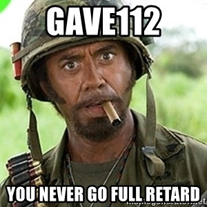You went full retard man, never go full retard - gave112  you never go full retard