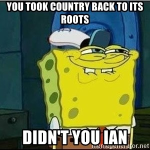 Spongebob Face - You took country back to its roots didn't you Ian