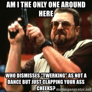 "AM I THE ONLY ONE AROUND HER - Am I The Only One Around Here Who dismisses ""twerking"" as not a dance but just clapping your ass cheeks?"