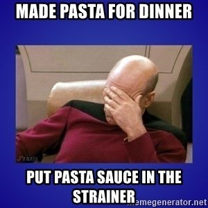 Picard facepalm  - Made pasta for dinner Put pasta sauce in the strainer