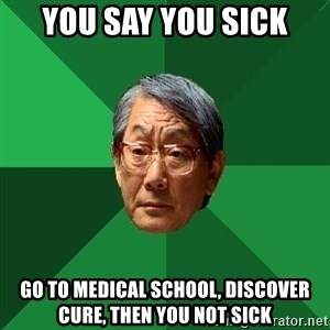 High Expectations Asian Father - you say you sick go to medical school, discover cure, then you not sick
