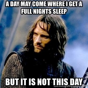 Not this day Aragorn - A day may come where I get a full nights sleep But it is not this day