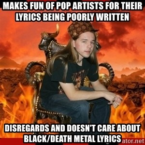 ScumBag MetalHead - Makes fun of pop artists for their lyrics being poorly written Disregards and doesn't care about black/death metal lyrics