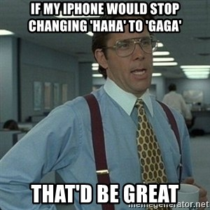 Yeah that'd be great... - If my iphone would stop changing 'haha' to 'gaga' that'd be great