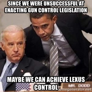 Obama Biden Concerned - since we were unsuccessful at enacting gun control legislation  maybe we can achieve lexus control