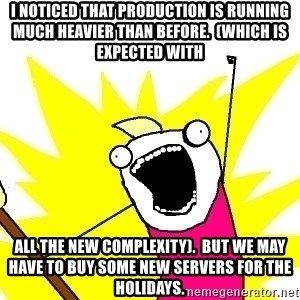 X ALL THE THINGS - I noticed that production is running much heavier than before.  (Which is expected with all the new complexity).  But we may have to buy some new servers for the holidays.