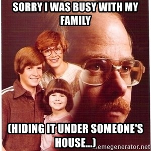 Family Man - Sorry i was busy with my family (Hiding it under someone's house...)
