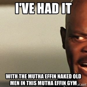Snakes on a plane Samuel L Jackson - I've had it  With the mutha effin naked old men in this mutha effin gym