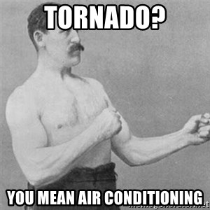 overly manlyman - tornado? you mean air conditioning