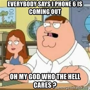 Peter Griffin who the hell cares - Everybody Says I Phone 6 Is cOMING oUT oH mY gOD wHO tHE hELL cARES ?