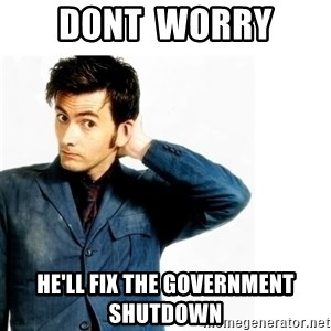 Doctor Who - DONT  WORRY HE'LL FIX THE GOVERNMENT SHUTDOWN