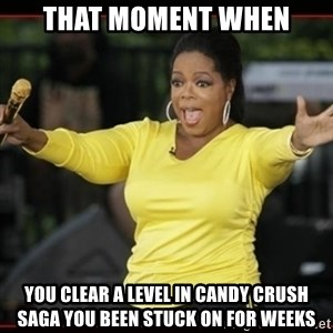 Overly-Excited Oprah!!!  - That moment when You Clear a level in candy crush saga you been stuck on for weeks
