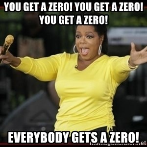 Overly-Excited Oprah!!!  - You get a zero! you get a zero! you get a zero! everybody gets a zero!