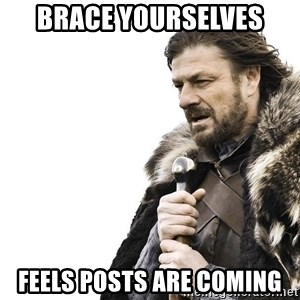 Winter is Coming - Brace Yourselves Feels Posts are coming