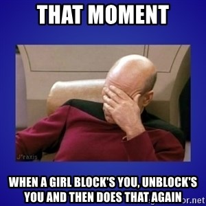 Picard facepalm  - that moment when a girl block's you, unblock's you and then does that again