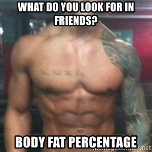 Zyzz - What do you look for in friends? Body fat percentage