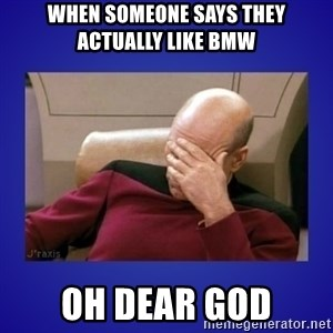 Picard facepalm  - When someone says they actually like BMW Oh Dear God
