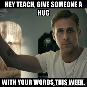 ryan gosling hey girl - Hey teach, give someone a hug with your words this week.