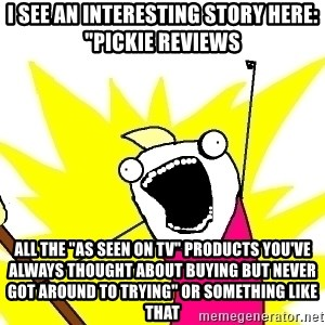 "X ALL THE THINGS - i see an interesting story here: ""pickie reviews all the ""as seen on tv"" products you've always thought about buying but never got around to trying"" or something like that"