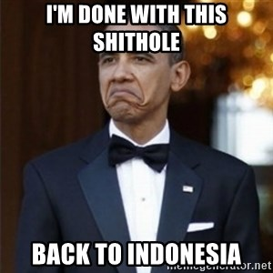 Not Bad Obama - i'm done with this shithole back to indonesia