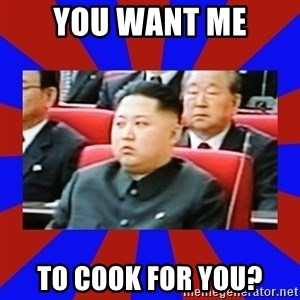 kim jong un - you want me to cook for you?