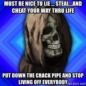 Scytheman - Must be nice to lie ... steal...and cheat your way thru life Put down the crack pipe and stop living off everybody
