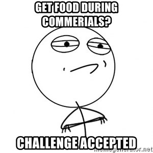 Challenge Accepted - GET FOOD DURING COMMERIALS?  CHALLENGE ACCEPTED