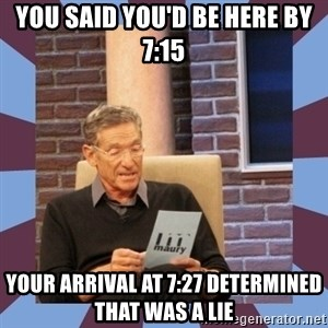 maury povich lol - You said you'd be here by 7:15 your arrival at 7:27 determined that was a lie