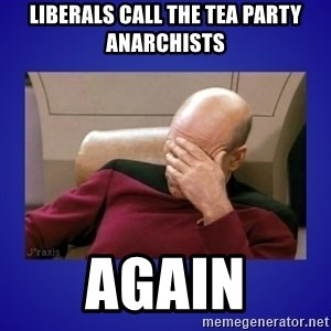 Picard facepalm  - Liberals call the Tea Party anarchists again