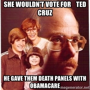 Family Man - sHE WOULDN'T VOTE FOR    TED CRUZ HE GAVE THEM DEATH PANELS WITH OBAMACARE