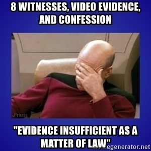 "Picard facepalm  - 8 witnesses, video evidence, and confession ""evidence insufficient as a matter of law"""