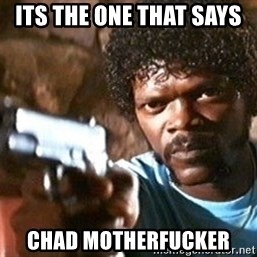 Pulp Fiction - Its the one that says  chad motherfucker