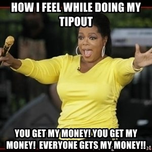 Overly-Excited Oprah!!!  - how I feel while doing my tipout you get my money! you get my money!  everyone gets my money!!