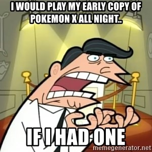 If I had one- Timmy's Dad - I would play my early copy of Pokemon X all night.. If I had one