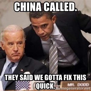 Obama Biden Concerned - China called.  They said we gotta fix this quick.