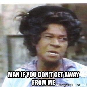 Aunt Esther again -  man if you don't get away from me