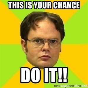 Courage Dwight - This is your chance DO IT!!