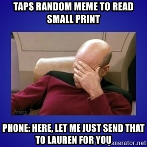 Picard facepalm  - Taps random meme to read small print  Phone: Here, let me just send that to Lauren for you