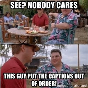 See? Nobody Cares - see? nobody cares this guy put the captions out of order!