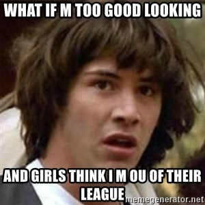 what if meme - what if m too good looking and girls think i m ou of their league
