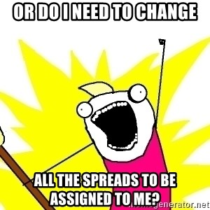 X ALL THE THINGS - or do I need to change all the spreads to be assigned to me?