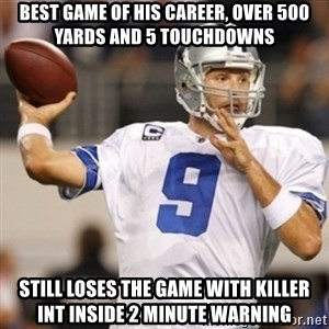 Tonyromo - Best game of his career, over 500 yards and 5 touchdowns Still loses the game with killer INT inside 2 minute warning