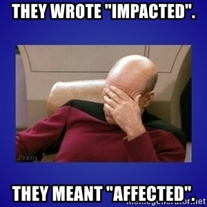 """Picard facepalm  - They wrote """"impacted"""". They meant """"affected""""."""